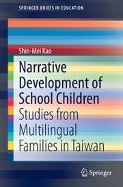 Narrative Development of School Children - Studies from Multilingual Families in Taiwan ebook by Shin-Mei Kao