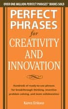 Perfect Phrases for Creativity and Innovation: Hundreds of Ready-to-Use Phrases for Break-Through Thinking, Problem Solving, and Inspiring Team ebook by Karen Eriksen