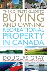 The Complete Guide to Buying and Owning a Recreational Property in Canada ebook by Douglas Gray
