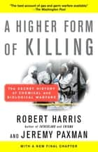 A Higher Form of Killing - The Secret History of Chemical and Biological Warfare ebook by Robert Harris, Jeremy Paxman