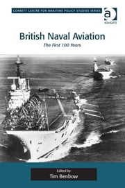 British Naval Aviation - The First 100 Years ebook by Dr Tim Benbow,Dr Tim Benbow,Professor Greg Kennedy,Dr Jon Robb-Webb