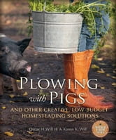 Plowing with Pigs and Other Creative, Low-Budget Homesteading Solutions ebook by Oscar H. Will, Karen K. Will