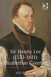 Sir Henry Lee (1533–1611): Elizabethan Courtier ebook by Dr Sue Simpson