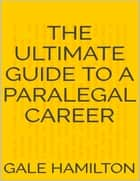 The Ultimate Guide to a Paralegal Career ebook by Gale Hamilton