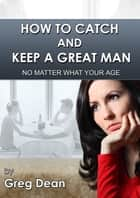 How To Catch and Keep a Great Man No Matter What Your Age ebook by Greg Dean