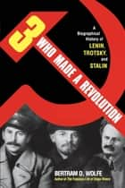 Three Who Made a Revolution - A Biographical History of Lenin, Trotsky, and Stalin ebook by Bertram D. Wolfe