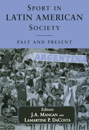 Sport in Latin American Society - Past and Present ebook by Lamartine DaCosta,J A Mangan