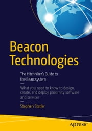 Beacon Technologies - The Hitchhiker's Guide to the Beacosystem ebook by Stephen Statler,Anke Audenaert,John Coombs,Theresa Mary Gordon,Phil Hendrix,Kris Kolodziej,Patrick Leddy,Ben Parker,Mario Proietti,Ray Rotolo,Kjartan Slette,Jarno Vanto,David Young