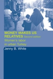 Money Makes Us Relatives - Women's Labor in Urban Turkey ebook by Jenny B. White