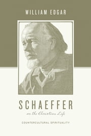 Schaeffer on the Christian Life - Countercultural Spirituality ebook by William Edgar,Stephen J. Nichols,Justin Taylor