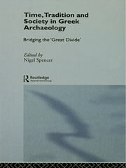 Time, Tradition and Society in Greek Archaeology - Bridging the 'Great Divide' ebook by Nigel Spencer