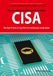 CISA Certified Information Systems Auditor Certification Exam Preparation Course in a Book for Passing the CISA Exam - The How To Pass on Your First Try Certification Study Guide ebook by William Manning
