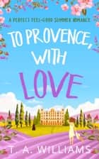 To Provence, with Love ebook by T A Williams