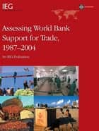 Assessing World Bank Support For Trade, 19872004: An Ieg Evaluation ebook by Tsikata Yvonne Manu