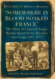 Somewhere in Blood Soaked France - The Diary of Corporal Angus Mackay, Royal Scots, Machine Gun Corps, 1914-1917 ebook by