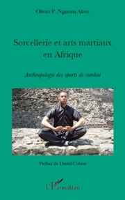 Sorcellerie et arts martiaux en Afrique - Anthropologie des sports de combat ebook by Olivier P. Nguema Akwe