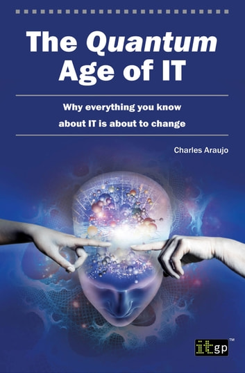 The Quantum Age of IT - Why everything you know about IT is about to change ebook by Charles Araujo