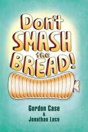Don't Smash the Bread! ebook by Jonathan Luce,Gordon Case