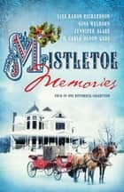 Mistletoe Memories - Four Generations Transform a House Into a Home for Christmas eBook by Jennifer AlLee, Carla Olson Gade, Lisa Karon Richardson,...