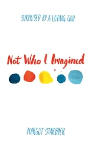 Not Who I Imagined - Surprised by a Loving God ebook by Margot Starbuck