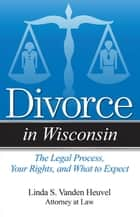 Divorce in Wisconsin ebook by Linda S. Vanden Heuvel