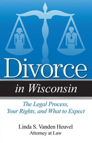 Divorce in Wisconsin - The Legal Process, Your Rights, and What to Expect ebook by Linda S. Vanden Heuvel