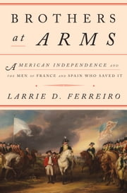 Brothers at Arms - American Independence and the Men of France and Spain Who Saved It ebook by Larrie D. Ferreiro