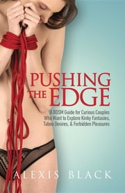 Pushing the Edge - A Bdsm Guide for Curious Couples Who Want to Explore Kinky Fantasies, Taboo Desires, & Forbidden Pleasures ebook by Alexis Black,Eve Kingsley