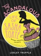 The Scandalous Life of Sasha Torte ebook by Lesley Truffle
