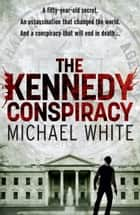 The Kennedy Conspiracy ebook by Michael White