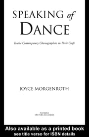 Speaking of Dance: Twelve Contemporary Choreographers on Their Craft ebook by Morgenroth, Joyce