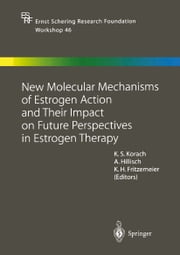 New Molecular Mechanisms of Estrogen Action and Their Impact on Future Perspectives in Estrogen Therapy ebook by Kenneth S. Korach,Alexander Hillisch,Karl Heinrich Fritzemeier