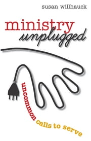 Ministry Unplugged - Uncommon Calls to Serve ebook by Dr. Susan Willhauck