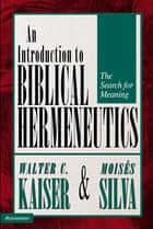 Introduction to Biblical Hermeneutics - The Search for Meaning ebook by Walter C. Kaiser, Jr., Moisés Silva