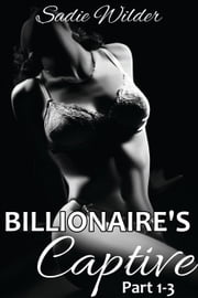 Billionaire's Captive, Part 1-3 (Dark Erotica) ebook by Sadie Wilder