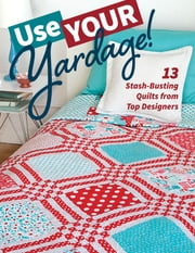 Use Your Yardage! - 13 Stash-Busting Quilts from Top Designers ebook by C&T Publishing