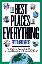 The Best Places for Everything - The Ultimate Insider's Guide to the Greatest Experiences Around the World ebook by Peter Greenberg