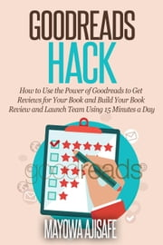 Goodreads Hack : How to Use the Power of Goodreads to Get Reviews for Your Book and Build Your Book Review and Launch Team Using 15 Minutes a Day ebook by Mayowa Opeyemi Ajisafe