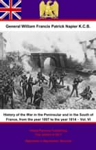 History Of The War In The Peninsular And In The South Of France, From The Year 1807 To The Year 1814 – Vol. VI ebook by General William Francis Patrick Napier K.C.B.