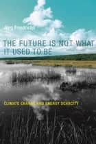 The Future Is Not What It Used to Be - Climate Change and Energy Scarcity ebook by Jorg Friedrichs