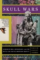 Skull Wars - Kennewick Man, Archaeology, And The Battle For Native American Identity ebook by David H. Thomas