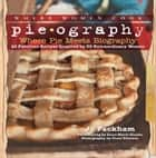 Pieography - Where Pie Meets Biography-42 Fabulous Recipes Inspired by 39 Extraordinary Women ebook by Jo Packham, Alice Currah, Chu,...