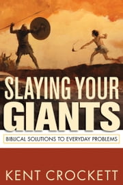 Slaying Your Giants: Biblical Solutions to Everyday Problems ebook by Kent Crockett