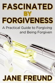 Fascinated by Forgiveness: A Practical Guide for Forgiving & Being Forgiven ebook by Jane Freund