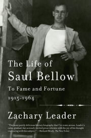 The Life of Saul Bellow - To Fame and Fortune, 1915-1964 ebook by Zachary Leader