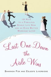 Last One Down the Aisle Wins - 10 Keys to a Fabulous Single Life Now and an Even Better Marriage Later ebook by Celeste Liversidge,Shannon Fox