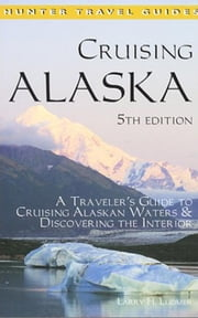 Cruising Alaska: A Traveler's Guide to Cruising Alaskan Waters & Discovering the Interior 5th ed. ebook by Ludmer, Larry