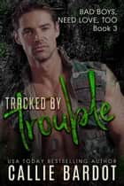 Tracked by Trouble - Bad Boys Need Love, Too, #3 ebook by Callie Bardot