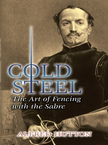 Cold Steel - The Art of Fencing with the Sabre ebook by Alfred Hutton