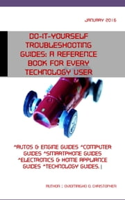 Do-it-yourself troubleshooting guides: A reference book for every technology user - automobiles and engine guides, computer guides, smartphone guides, electronics and home appliance guides, technology guides ebook by Christopher Oviomaigho